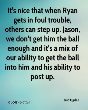 Bud Ogden - It's nice that when Ryan gets in foul trouble, others can step up. Jason, we don't get him the ball enough and it's a mix of our ability to get the ball into him and his ability to post up.