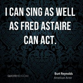 Burt Reynolds - I can sing as well as Fred Astaire can act.