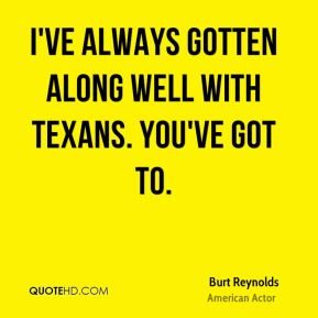 Burt Reynolds - I've always gotten along well with Texans. You've got to.