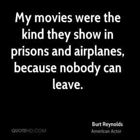 My movies were the kind they show in prisons and airplanes, because nobody can leave.