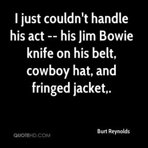 Burt Reynolds - I just couldn't handle his act -- his Jim Bowie knife on his belt, cowboy hat, and fringed jacket.
