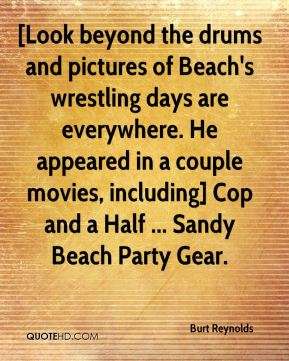 Burt Reynolds - [Look beyond the drums and pictures of Beach's wrestling days are everywhere. He appeared in a couple movies, including] Cop and a Half ... Sandy Beach Party Gear.