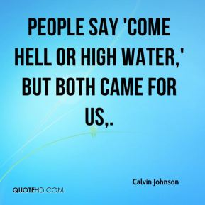 People say 'come hell or high water,' but both came for us.