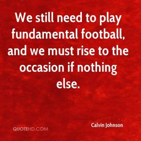 Calvin Johnson - We still need to play fundamental football, and we must rise to the occasion if nothing else.
