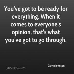 You've got to be ready for everything. When it comes to everyone's opinion, that's what you've got to go through.