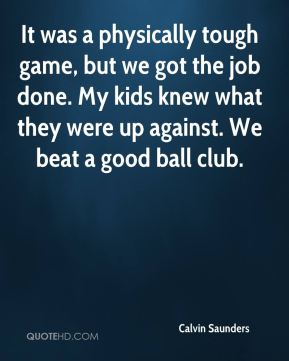 Calvin Saunders - It was a physically tough game, but we got the job done. My kids knew what they were up against. We beat a good ball club.
