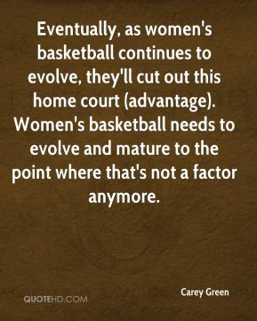 Carey Green - Eventually, as women's basketball continues to evolve, they'll cut out this home court (advantage). Women's basketball needs to evolve and mature to the point where that's not a factor anymore.