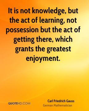 Carl Friedrich Gauss - It is not knowledge, but the act of learning, not possession but the act of getting there, which grants the greatest enjoyment.