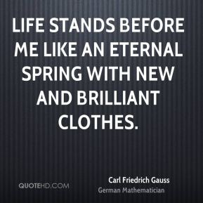 Life stands before me like an eternal spring with new and brilliant clothes.