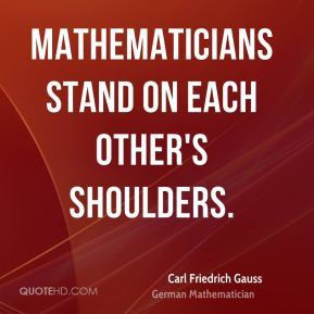 Mathematicians stand on each other's shoulders.