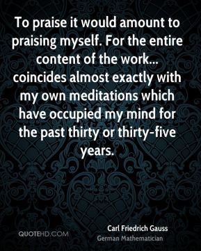 Carl Friedrich Gauss - To praise it would amount to praising myself. For the entire content of the work... coincides almost exactly with my own meditations which have occupied my mind for the past thirty or thirty-five years.