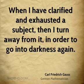 When I have clarified and exhausted a subject, then I turn away from it, in order to go into darkness again.