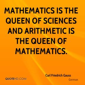 Carl Friedrich Gauss - Mathematics is the queen of sciences and arithmetic is the queen of mathematics.