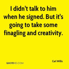 I didn't talk to him when he signed. But it's going to take some finagling and creativity.