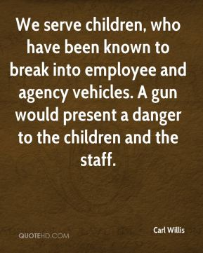 Carl Willis - We serve children, who have been known to break into employee and agency vehicles. A gun would present a danger to the children and the staff.