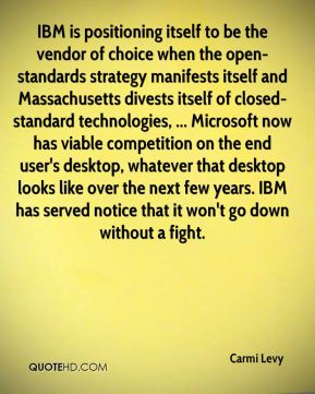 Carmi Levy - IBM is positioning itself to be the vendor of choice when the open-standards strategy manifests itself and Massachusetts divests itself of closed-standard technologies, ... Microsoft now has viable competition on the end user's desktop, whatever that desktop looks like over the next few years. IBM has served notice that it won't go down without a fight.