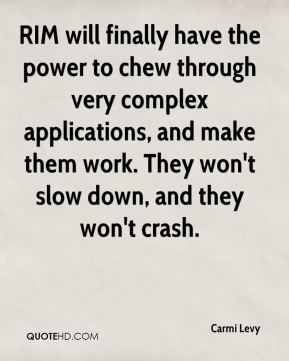 Carmi Levy - RIM will finally have the power to chew through very complex applications, and make them work. They won't slow down, and they won't crash.