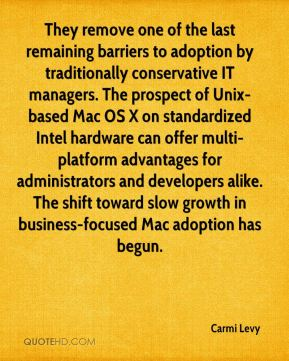 Carmi Levy - They remove one of the last remaining barriers to adoption by traditionally conservative IT managers. The prospect of Unix-based Mac OS X on standardized Intel hardware can offer multi-platform advantages for administrators and developers alike. The shift toward slow growth in business-focused Mac adoption has begun.