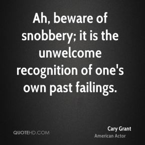 Ah, beware of snobbery; it is the unwelcome recognition of one's own past failings.