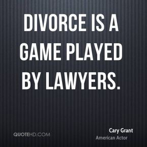Cary Grant - Divorce is a game played by lawyers.