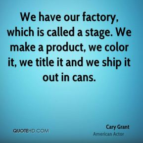 Cary Grant - We have our factory, which is called a stage. We make a product, we color it, we title it and we ship it out in cans.