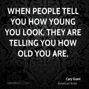 When people tell you how young you look, they are telling you how old you are.