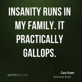 Insanity runs in my family. It practically gallops.