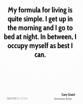 Cary Grant - My formula for living is quite simple. I get up in the morning and I go to bed at night. In between, I occupy myself as best I can.