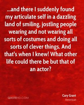 Cary Grant - ...and there I suddenly found my articulate self in a dazzling land of smiling, jostling people wearing and not wearing all sorts of costumes and doing all sorts of clever things. And that's when I knew! What other life could there be but that of an actor?