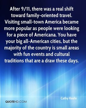Cathy Keefe - After 9/11, there was a real shift toward family-oriented travel. Visiting small-town America became more popular as people were looking for a piece of Americana. You have your big all-American cities, but the majority of the country is small areas with fun events and cultural traditions that are a draw these days.