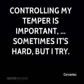 Cervantes - Controlling my temper is important, ... Sometimes it's hard, but I try.