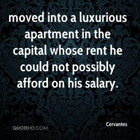 Cervantes - moved into a luxurious apartment in the capital whose rent he could not possibly afford on his salary.