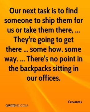 Our next task is to find someone to ship them for us or take them there, ... They're going to get there ... some how, some way. ... There's no point in the backpacks sitting in our offices.