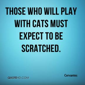 Cervantes - Those who will play with cats must expect to be scratched.