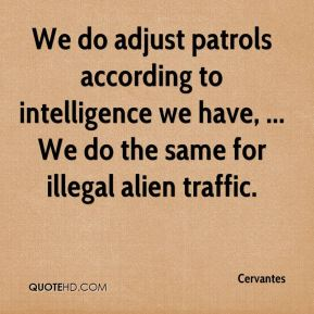 Cervantes - We do adjust patrols according to intelligence we have, ... We do the same for illegal alien traffic.