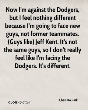 Chan Ho Park - Now I'm against the Dodgers, but I feel nothing different because I'm going to face new guys, not former teammates. (Guys like) Jeff Kent. It's not the same guys, so I don't really feel like I'm facing the Dodgers. It's different.
