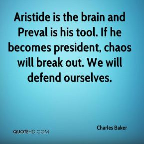 Charles Baker - Aristide is the brain and Preval is his tool. If he becomes president, chaos will break out. We will defend ourselves.