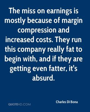 Charles Di Bona - The miss on earnings is mostly because of margin compression and increased costs. They run this company really fat to begin with, and if they are getting even fatter, it's absurd.