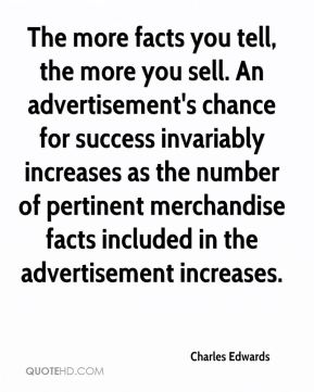 Charles Edwards - The more facts you tell, the more you sell. An advertisement's chance for success invariably increases as the number of pertinent merchandise facts included in the advertisement increases.