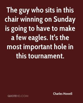 Charles Howell - The guy who sits in this chair winning on Sunday is going to have to make a few eagles. It's the most important hole in this tournament.