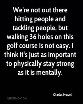 Charles Howell - We're not out there hitting people and tackling people, but walking 36 holes on this golf course is not easy. I think it's just as important to physically stay strong as it is mentally.