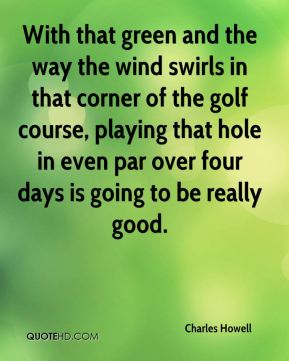 Charles Howell - With that green and the way the wind swirls in that corner of the golf course, playing that hole in even par over four days is going to be really good.