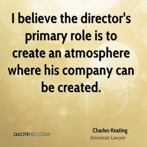 I believe the director's primary role is to create an atmosphere where his company can be created.