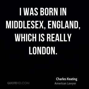 Charles Keating - I was born in Middlesex, England, which is really London.
