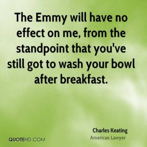 The Emmy will have no effect on me, from the standpoint that you've still got to wash your bowl after breakfast.