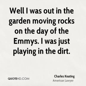 Well I was out in the garden moving rocks on the day of the Emmys. I was just playing in the dirt.