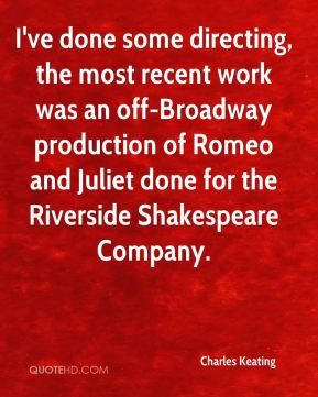 Charles Keating - I've done some directing, the most recent work was an off-Broadway production of Romeo and Juliet done for the Riverside Shakespeare Company.