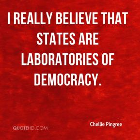 I really believe that states are laboratories of democracy.