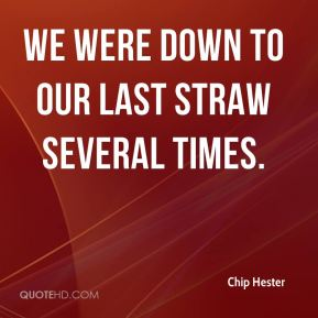 Chip Hester - We were down to our last straw several times.