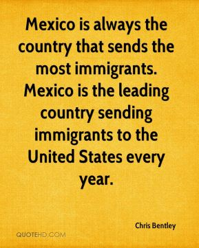 Chris Bentley - Mexico is always the country that sends the most immigrants. Mexico is the leading country sending immigrants to the United States every year.